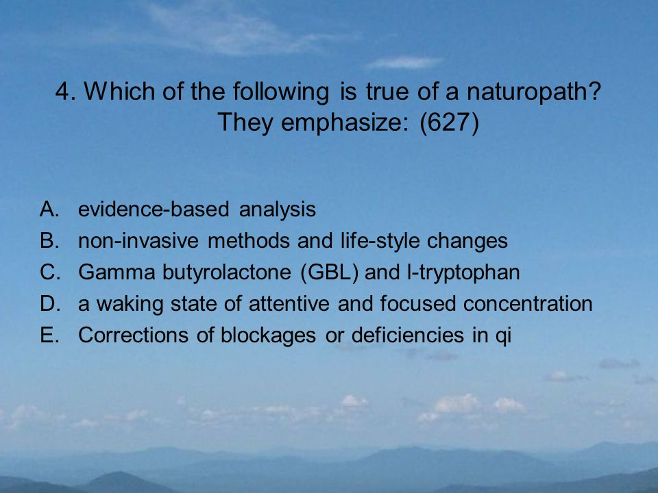 4. Which of the following is true of a naturopath? They emphasize: (627) A.evidence-based analysis B.non-invasive methods and life-style changes C.Gam