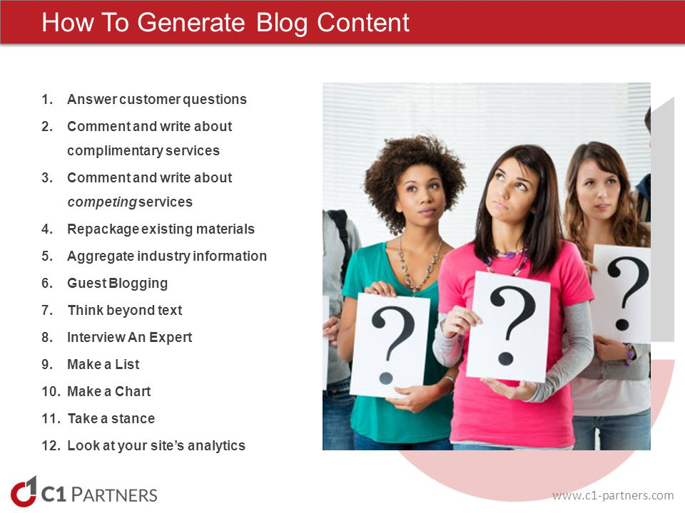 www.c1-partners.com How To Generate Blog Content 1.Answer customer questions 2.Comment and write about complimentary services 3.Comment and write abou