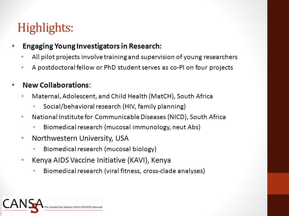 Engaging Young Investigators in Research: All pilot projects involve training and supervision of young researchers A postdoctoral fellow or PhD student serves as co-PI on four projects New Collaborations : Maternal, Adolescent, and Child Health (MatCH), South Africa Social/behavioral research (HIV, family planning) National Institute for Communicable Diseases (NICD), South Africa Biomedical research (mucosal immunology, neut Abs) Northwestern University, USA Biomedical research (mucosal biology) Kenya AIDS Vaccine Initiative (KAVI), Kenya Biomedical research (viral fitness, cross-clade analyses) Highlights: