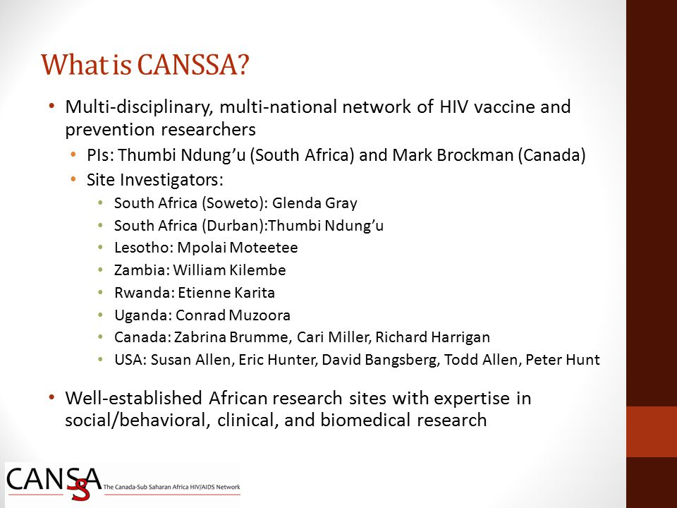 Multi-disciplinary, multi-national network of HIV vaccine and prevention researchers PIs: Thumbi Ndung'u (South Africa) and Mark Brockman (Canada) Site Investigators: South Africa (Soweto): Glenda Gray South Africa (Durban):Thumbi Ndung'u Lesotho: Mpolai Moteetee Zambia: William Kilembe Rwanda: Etienne Karita Uganda: Conrad Muzoora Canada: Zabrina Brumme, Cari Miller, Richard Harrigan USA: Susan Allen, Eric Hunter, David Bangsberg, Todd Allen, Peter Hunt Well-established African research sites with expertise in social/behavioral, clinical, and biomedical research What is CANSSA