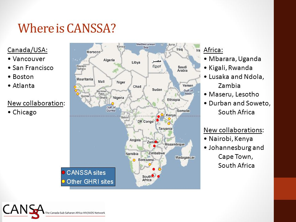 Canada/USA: Vancouver San Francisco Boston Atlanta New collaboration: Chicago Africa: Mbarara, Uganda Kigali, Rwanda Lusaka and Ndola, Zambia Maseru, Lesotho Durban and Soweto, South Africa New collaborations: Nairobi, Kenya Johannesburg and Cape Town, South Africa Where is CANSSA