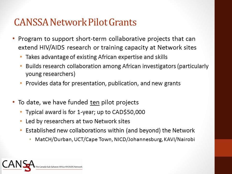 Program to support short-term collaborative projects that can extend HIV/AIDS research or training capacity at Network sites Takes advantage of existing African expertise and skills Builds research collaboration among African investigators (particularly young researchers) Provides data for presentation, publication, and new grants To date, we have funded ten pilot projects Typical award is for 1-year; up to CAD$50,000 Led by researchers at two Network sites Established new collaborations within (and beyond) the Network MatCH/Durban, UCT/Cape Town, NICD/Johannesburg, KAVI/Nairobi CANSSA Network Pilot Grants