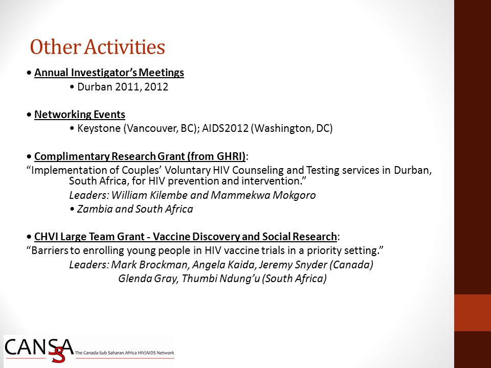 Annual Investigator's Meetings Durban 2011, 2012 Networking Events Keystone (Vancouver, BC); AIDS2012 (Washington, DC) Complimentary Research Grant (from GHRI): Implementation of Couples' Voluntary HIV Counseling and Testing services in Durban, South Africa, for HIV prevention and intervention. Leaders: William Kilembe and Mammekwa Mokgoro Zambia and South Africa CHVI Large Team Grant - Vaccine Discovery and Social Research: Barriers to enrolling young people in HIV vaccine trials in a priority setting. Leaders: Mark Brockman, Angela Kaida, Jeremy Snyder (Canada) Glenda Gray, Thumbi Ndung'u (South Africa) Other Activities