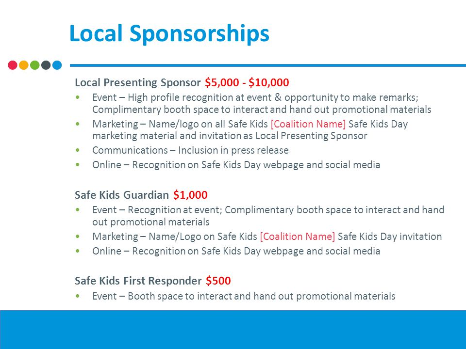 Local Sponsorships Local Presenting Sponsor $5,000 - $10,000 Event – High profile recognition at event & opportunity to make remarks; Complimentary booth space to interact and hand out promotional materials Marketing – Name/logo on all Safe Kids [Coalition Name] Safe Kids Day marketing material and invitation as Local Presenting Sponsor Communications – Inclusion in press release Online – Recognition on Safe Kids Day webpage and social media Safe Kids Guardian $1,000 Event – Recognition at event; Complimentary booth space to interact and hand out promotional materials Marketing – Name/Logo on Safe Kids [Coalition Name] Safe Kids Day invitation Online – Recognition on Safe Kids Day webpage and social media Safe Kids First Responder $500 Event – Booth space to interact and hand out promotional materials