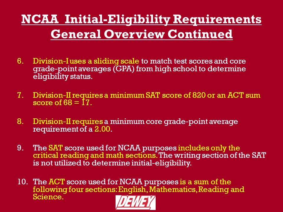 NCAA Division-I Core Course Requirements Requires a total of 16 core courses 4 years of English 3 years of mathematics (Algebra I or higher) 2 years of natural/physical science (1 year of lab if offered by high school).