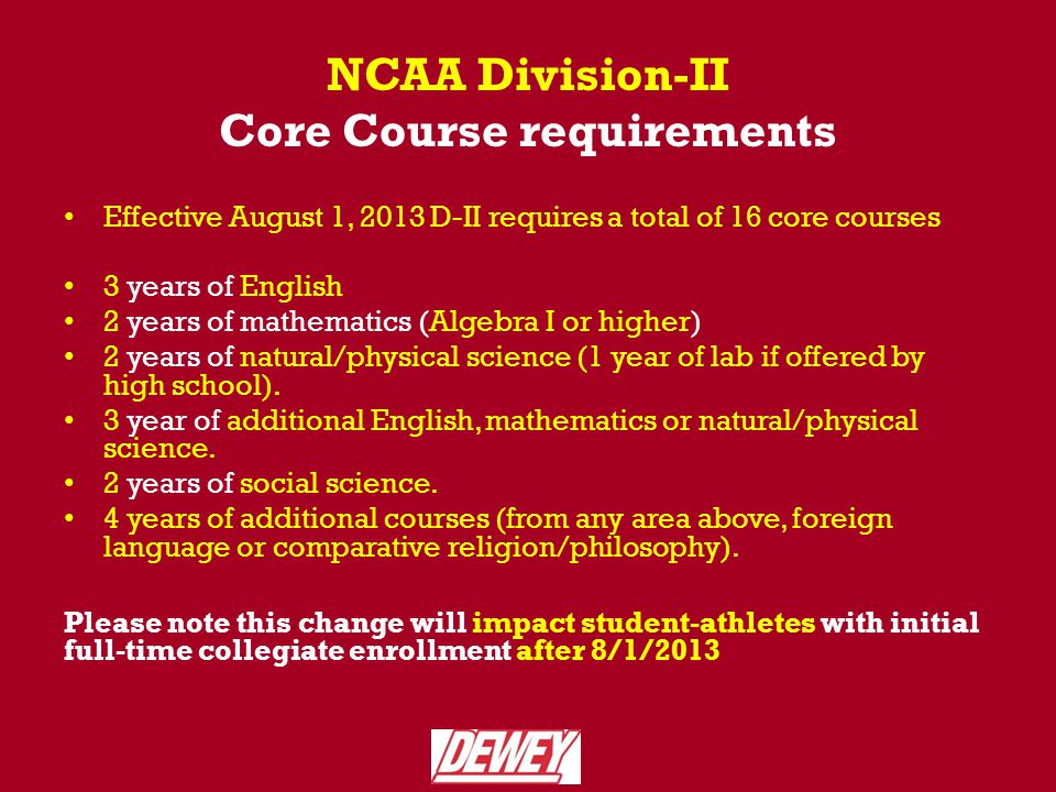 NCAA Division-II Core Course requirements Effective August 1, 2013 D-II requires a total of 16 core courses 3 years of English 2 years of mathematics (Algebra I or higher) 2 years of natural/physical science (1 year of lab if offered by high school).
