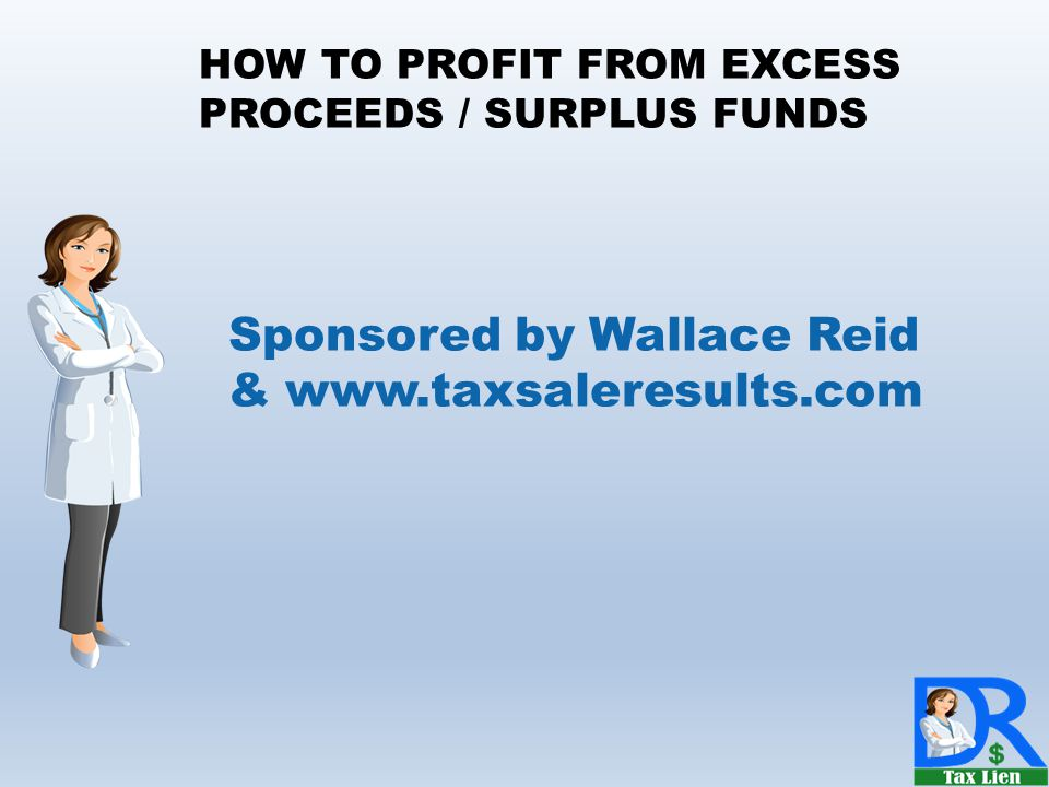 Sponsored by Wallace Reid & www.taxsaleresults.com HOW TO PROFIT FROM EXCESS PROCEEDS / SURPLUS FUNDS