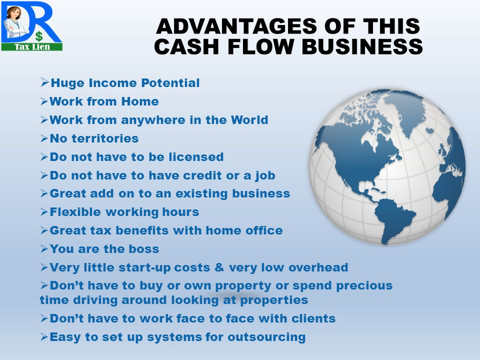 ADVANTAGES OF THIS CASH FLOW BUSINESS  Huge Income Potential  Work from Home  Work from anywhere in the World  No territories  Do not have to be licensed  Do not have to have credit or a job  Great add on to an existing business  Flexible working hours  Great tax benefits with home office  You are the boss  Very little start-up costs & very low overhead  Don't have to buy or own property or spend precious time driving around looking at properties  Don't have to work face to face with clients  Easy to set up systems for outsourcing