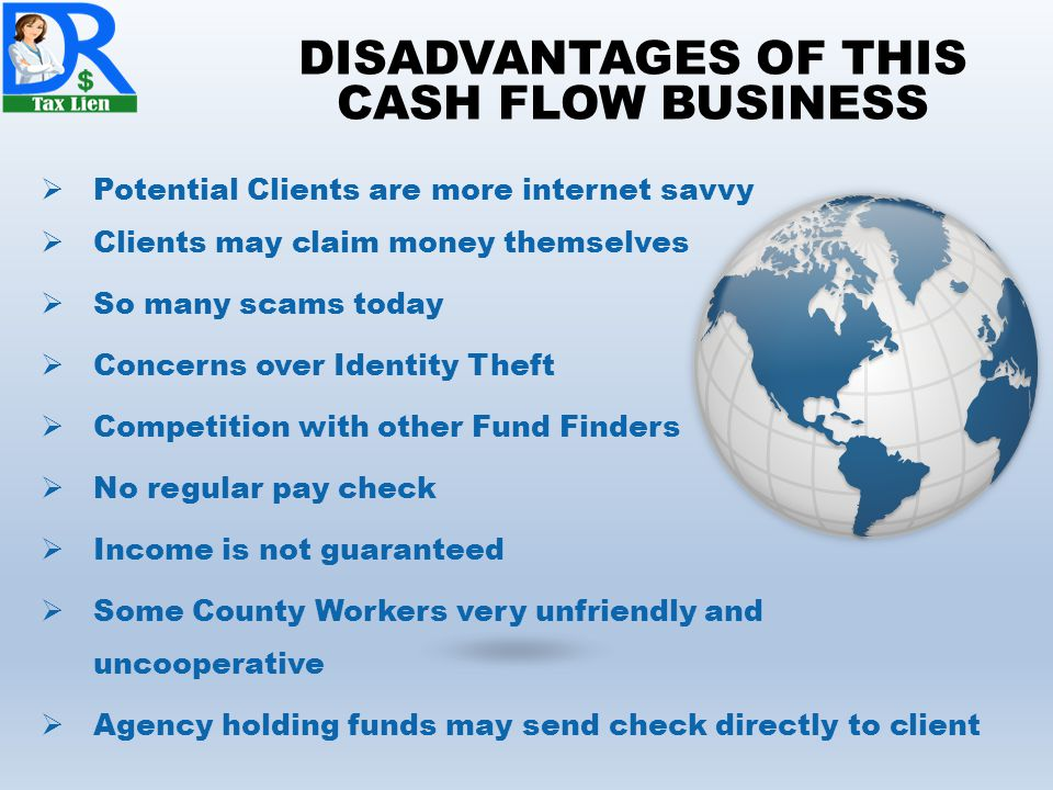 DISADVANTAGES OF THIS CASH FLOW BUSINESS  Potential Clients are more internet savvy  Clients may claim money themselves  So many scams today  Concerns over Identity Theft  Competition with other Fund Finders  No regular pay check  Income is not guaranteed  Some County Workers very unfriendly and uncooperative  Agency holding funds may send check directly to client