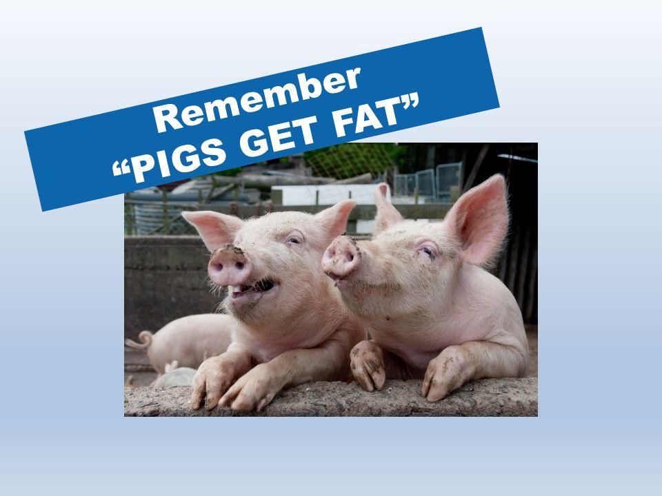Remember PIGS GET FAT