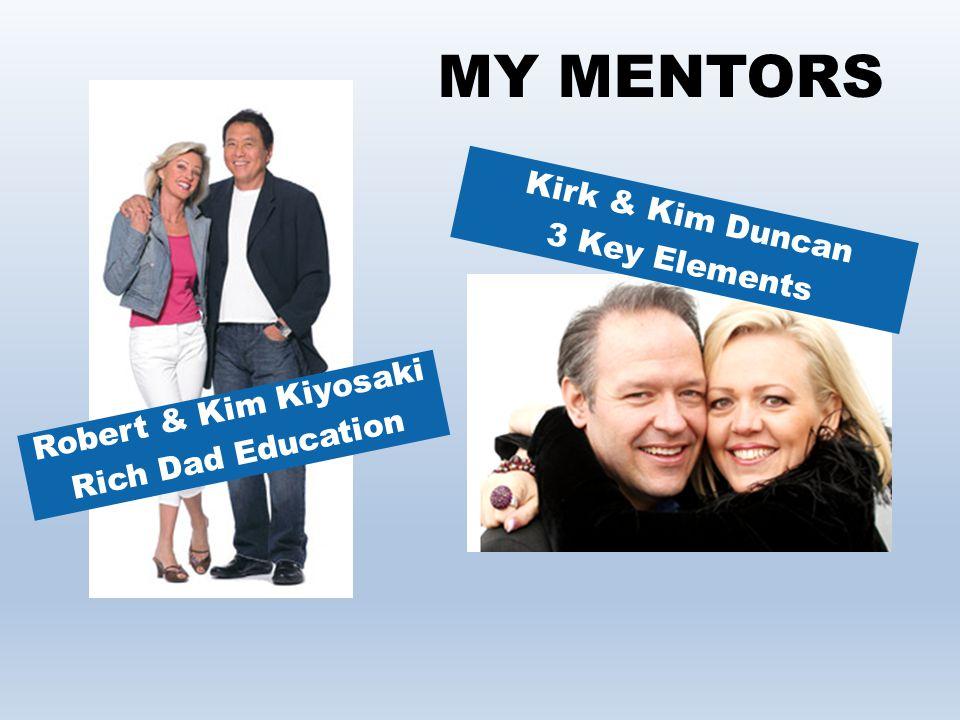 MY MENTORS Robert & Kim Kiyosaki Rich Dad Education Kirk & Kim Duncan 3 Key Elements