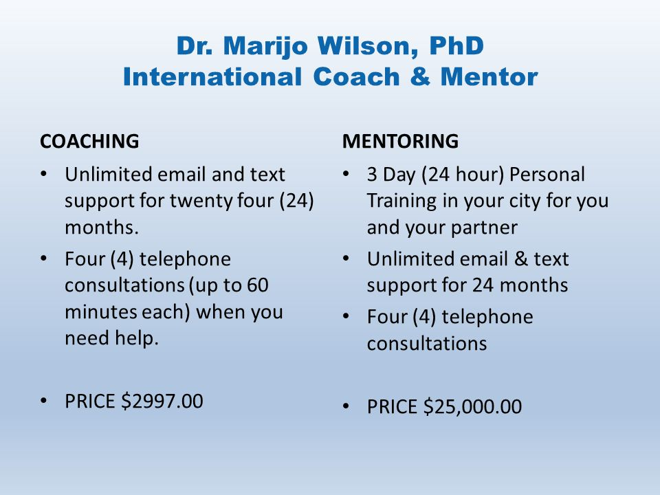 Dr. Marijo Wilson, PhD International Coach & Mentor COACHING Unlimited email and text support for twenty four (24) months. Four (4) telephone consulta