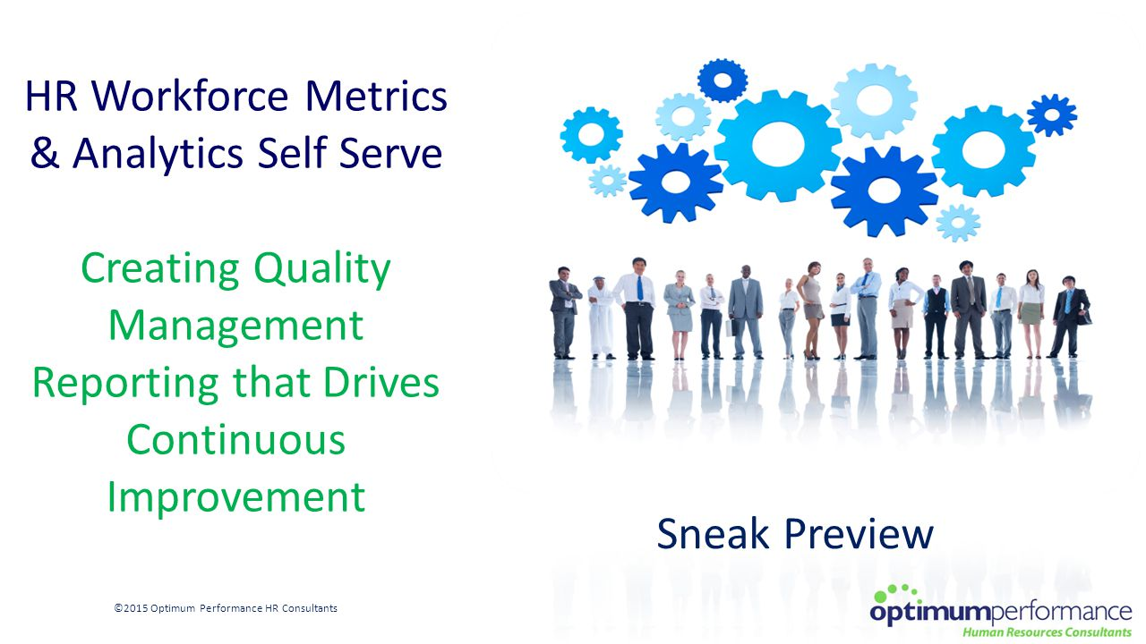 HR Workforce Metrics & Analytics Self Serve Creating Quality Management Reporting that Drives Continuous Improvement ©2015 Optimum Performance HR Consultants Sneak Preview