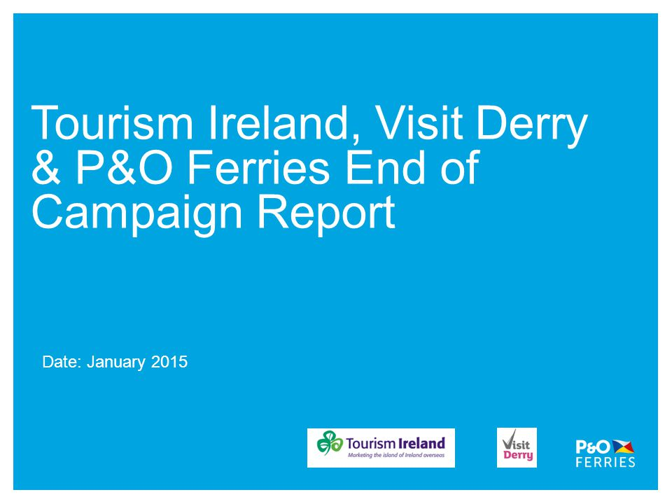 Tourism Ireland, Visit Derry & P&O Ferries End of Campaign Report Date: January 2015