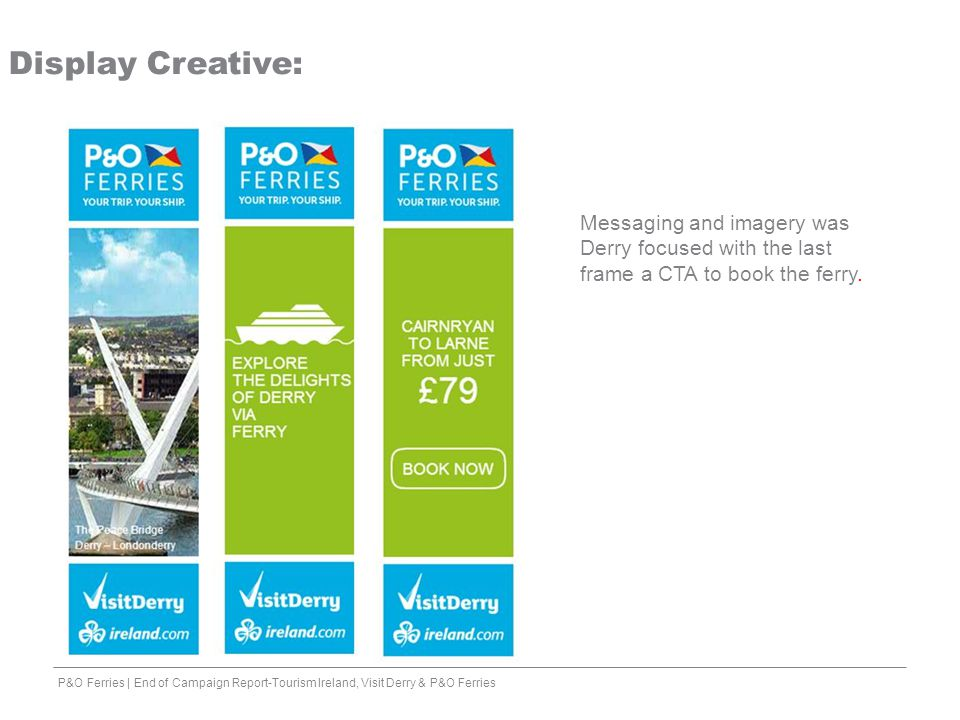 Display Creative: Messaging and imagery was Derry focused with the last frame a CTA to book the ferry.