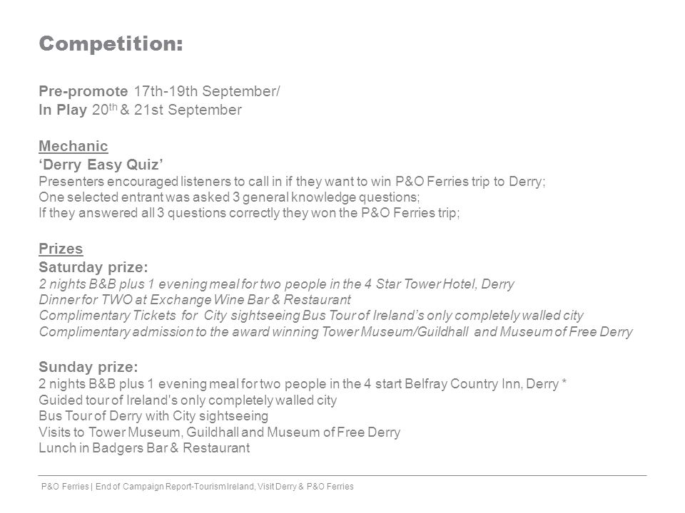 Competition: Pre-promote 17th-19th September/ In Play 20 th & 21st September Mechanic 'Derry Easy Quiz' Presenters encouraged listeners to call in if they want to win P&O Ferries trip to Derry; One selected entrant was asked 3 general knowledge questions; If they answered all 3 questions correctly they won the P&O Ferries trip; Prizes Saturday prize: 2 nights B&B plus 1 evening meal for two people in the 4 Star Tower Hotel, Derry Dinner for TWO at Exchange Wine Bar & Restaurant Complimentary Tickets for City sightseeing Bus Tour of Ireland's only completely walled city Complimentary admission to the award winning Tower Museum/Guildhall and Museum of Free Derry Sunday prize: 2 nights B&B plus 1 evening meal for two people in the 4 start Belfray Country Inn, Derry * Guided tour of Ireland s only completely walled city Bus Tour of Derry with City sightseeing Visits to Tower Museum, Guildhall and Museum of Free Derry Lunch in Badgers Bar & Restaurant P&O Ferries | End of Campaign Report-Tourism Ireland, Visit Derry & P&O Ferries