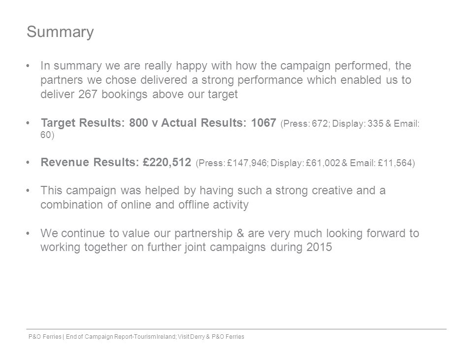 P&O Ferries | End of Campaign Report-Tourism Ireland; Visit Derry & P&O Ferries Summary In summary we are really happy with how the campaign performed, the partners we chose delivered a strong performance which enabled us to deliver 267 bookings above our target Target Results: 800 v Actual Results: 1067 (Press: 672; Display: 335 & Email: 60) Revenue Results: £220,512 (Press: £147,946; Display: £61,002 & Email: £11,564) This campaign was helped by having such a strong creative and a combination of online and offline activity We continue to value our partnership & are very much looking forward to working together on further joint campaigns during 2015