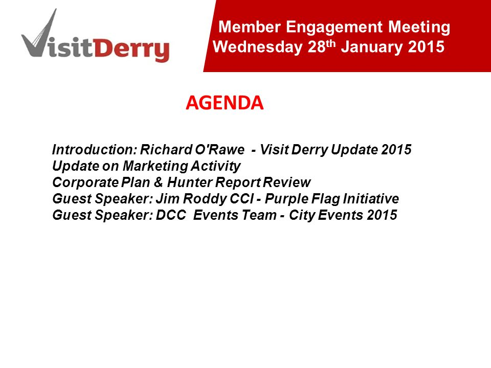AGM 2013/14 Member Engagement Meeting Wednesday 28 th January 2015 Introduction: Richard O Rawe - Visit Derry Update 2015 Update on Marketing Activity Corporate Plan & Hunter Report Review Guest Speaker: Jim Roddy CCI - Purple Flag Initiative Guest Speaker: DCC Events Team - City Events 2015 AGENDA