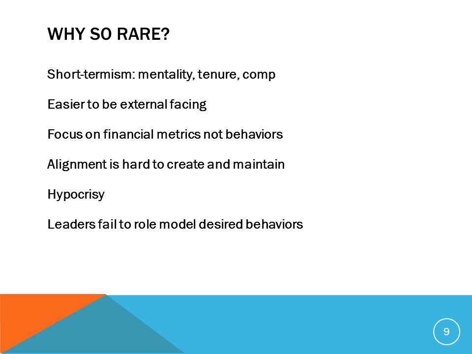 WHY SO RARE? Short-termism: mentality, tenure, comp Easier to be external facing Focus on financial metrics not behaviors Alignment is hard to create