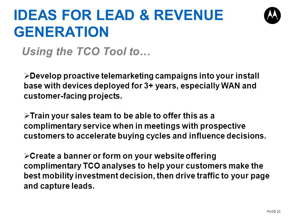 IDEAS FOR LEAD & REVENUE GENERATION PAGE 20  Develop proactive telemarketing campaigns into your install base with devices deployed for 3+ years, especially WAN and customer-facing projects.