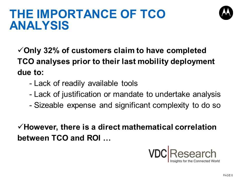 THE IMPORTANCE OF TCO ANALYSIS PAGE 6 Only 32% of customers claim to have completed TCO analyses prior to their last mobility deployment due to: - Lack of readily available tools - Lack of justification or mandate to undertake analysis - Sizeable expense and significant complexity to do so However, there is a direct mathematical correlation between TCO and ROI …