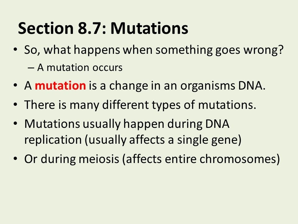 Section 8.7: Mutations So, what happens when something goes wrong? – A mutation occurs A mutation is a change in an organisms DNA. There is many diffe