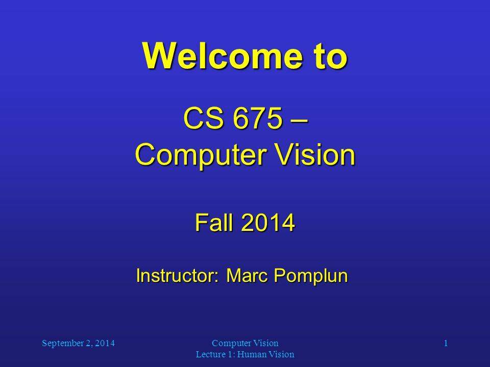 September 2, 2014Computer Vision Lecture 1: Human Vision 1 Welcome to CS 675 – Computer Vision Fall 2014 Instructor: Marc Pomplun Instructor: Marc Pomplun