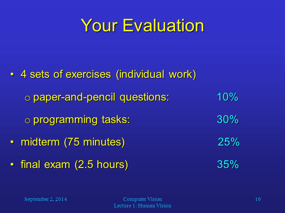 September 2, 2014Computer Vision Lecture 1: Human Vision 16 Your Evaluation 4 sets of exercises (individual work)4 sets of exercises (individual work)