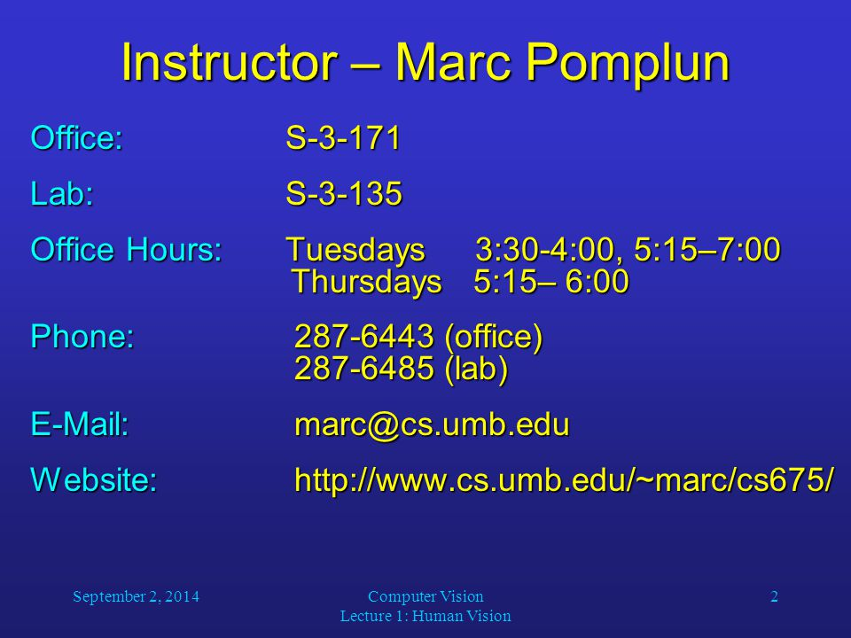 September 2, 2014Computer Vision Lecture 1: Human Vision 2 Instructor – Marc Pomplun Office:S-3-171 Lab:S-3-135 Office Hours: Tuesdays 3:30-4:00, 5:15–7:00 Thursdays 5:15– 6:00 Phone: 287-6443 (office) 287-6485 (lab) E-Mail: marc@cs.umb.edu Website: http://www.cs.umb.edu/~marc/cs675/