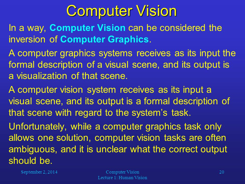 September 2, 2014Computer Vision Lecture 1: Human Vision 20 Computer Vision In a way, Computer Vision can be considered the inversion of Computer Graphics.