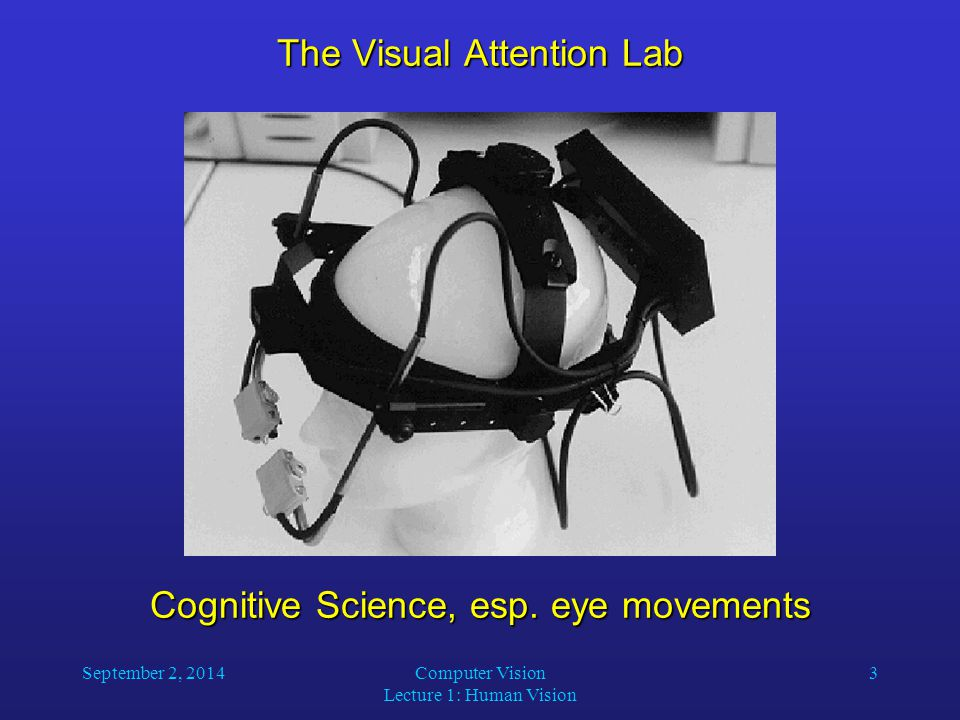 September 2, 2014Computer Vision Lecture 1: Human Vision 3 The Visual Attention Lab Cognitive Science, esp.