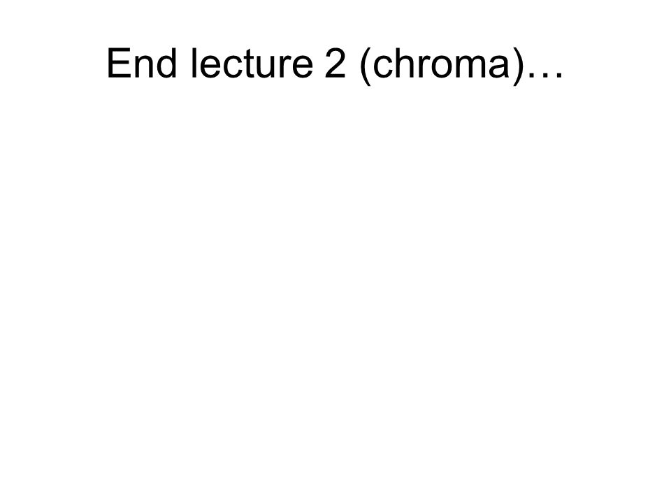 End lecture 2 (chroma)…