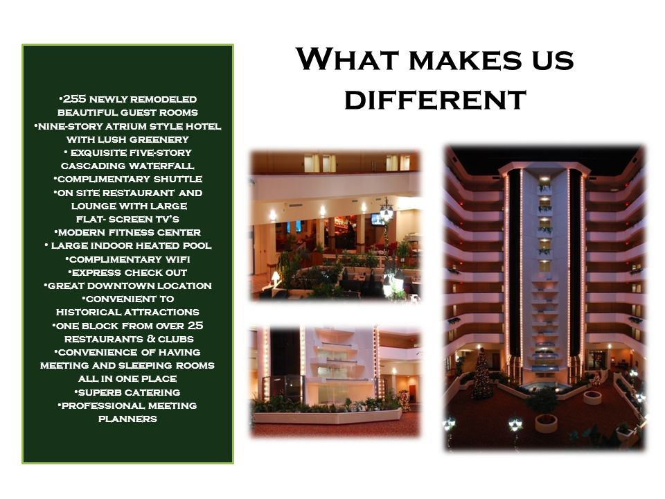 What makes us different 255 newly remodeled beautiful guest rooms nine-story atrium style hotel with lush greenery exquisite five-story cascading waterfall complimentary shuttle on site restaurant and lounge with large flat- screen tv's modern fitness center large indoor heated pool complimentary wifi express check out great downtown location convenient to historical attractions one block from over 25 restaurants & clubs convenience of having meeting and sleeping rooms all in one place superb catering professional meeting planners