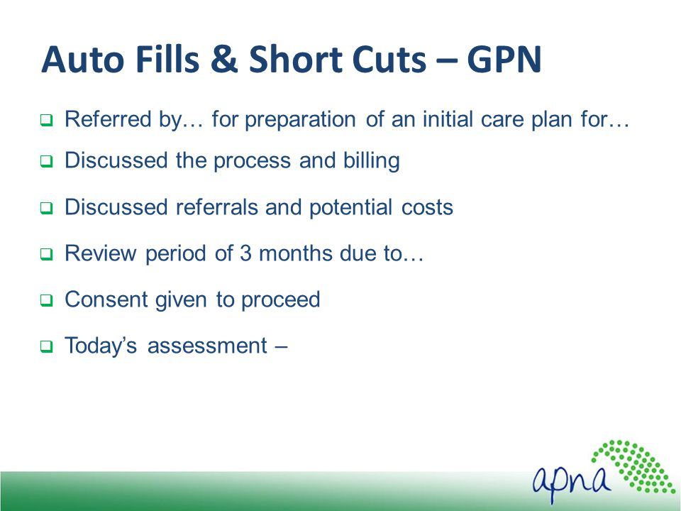 Auto Fills & Short Cuts – GPN  Referred by… for preparation of an initial care plan for…  Discussed the process and billing  Discussed referrals and potential costs  Review period of 3 months due to…  Consent given to proceed  Today's assessment –
