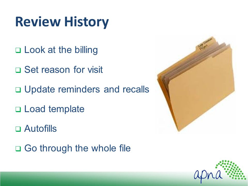 Review History  Look at the billing  Set reason for visit  Update reminders and recalls  Load template  Autofills  Go through the whole file