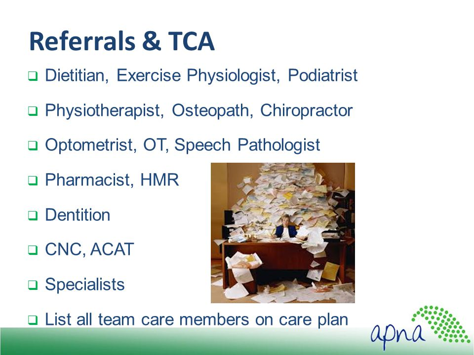 Referrals & TCA  Dietitian, Exercise Physiologist, Podiatrist  Physiotherapist, Osteopath, Chiropractor  Optometrist, OT, Speech Pathologist  Pharmacist, HMR  Dentition  CNC, ACAT  Specialists  List all team care members on care plan