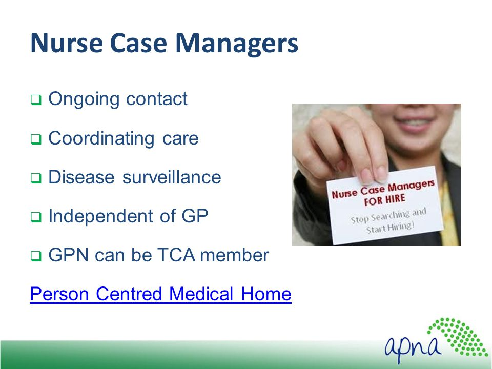 Nurse Case Managers  Ongoing contact  Coordinating care  Disease surveillance  Independent of GP  GPN can be TCA member Person Centred Medical Home
