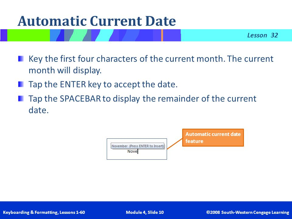 Lesson Keyboarding & Formatting, Lessons 1-60 Module 4, Slide 10 ©2008 South-Western Cengage Learning Automatic Current Date 32 Key the first four cha
