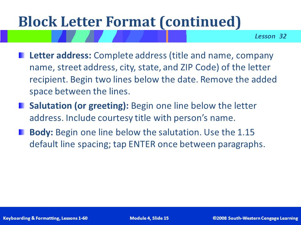 Lesson Keyboarding & Formatting, Lessons 1-60 Module 4, Slide 15 ©2008 South-Western Cengage Learning Block Letter Format (continued) 32 Letter addres