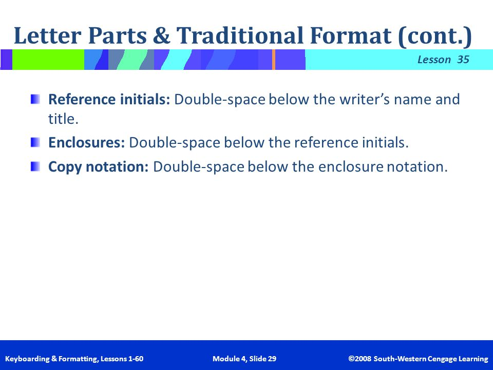 Lesson Keyboarding & Formatting, Lessons 1-60 Module 4, Slide 29 ©2008 South-Western Cengage Learning 35 Reference initials: Double-space below the wr