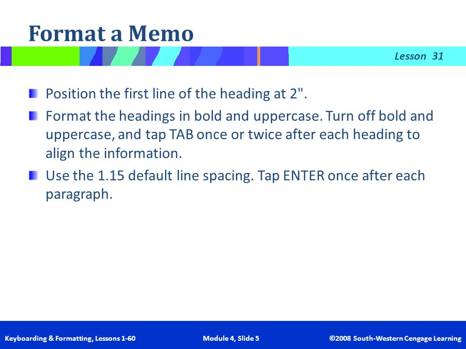 Lesson Keyboarding & Formatting, Lessons 1-60 Module 4, Slide 5 ©2008 South-Western Cengage Learning Format a Memo 31 Position the first line of the h
