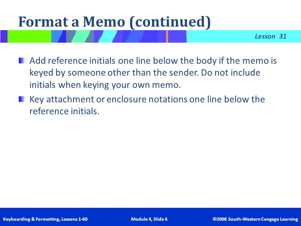 Lesson Keyboarding & Formatting, Lessons 1-60 Module 4, Slide 6 ©2008 South-Western Cengage Learning Format a Memo (continued) 31 Add reference initia