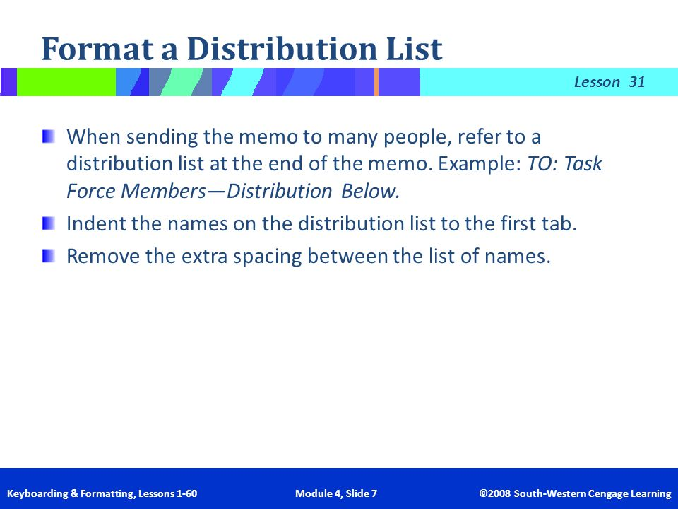 Lesson Keyboarding & Formatting, Lessons 1-60 Module 4, Slide 7 ©2008 South-Western Cengage Learning Format a Distribution List 31 When sending the me