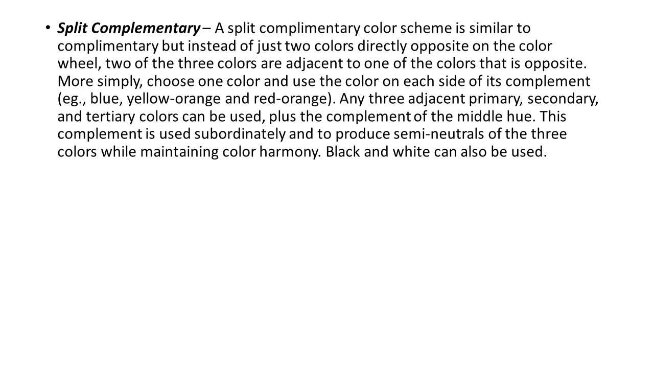 Split Complementary – A split complimentary color scheme is similar to complimentary but instead of just two colors directly opposite on the color wheel, two of the three colors are adjacent to one of the colors that is opposite.
