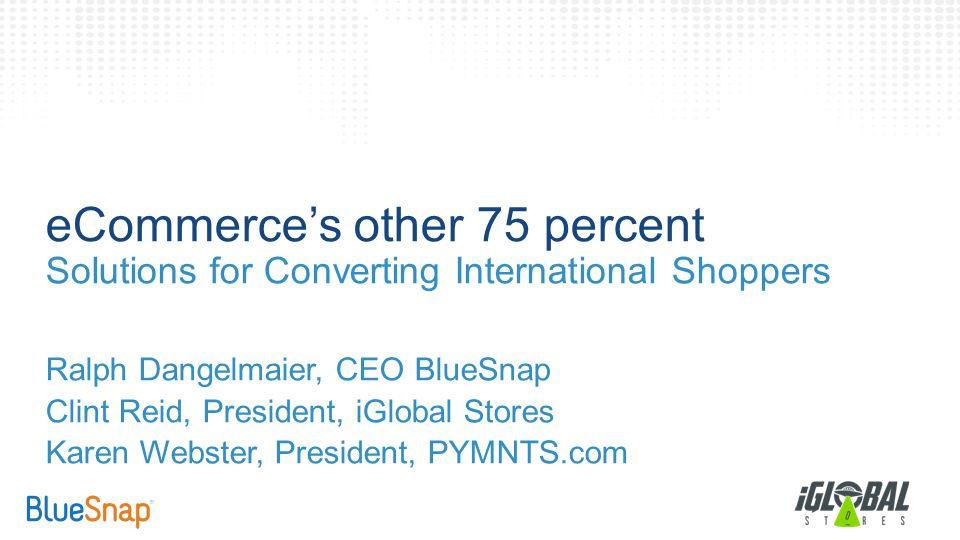 eCommerce's other 75 percent Solutions for Converting International Shoppers Ralph Dangelmaier, CEO BlueSnap Clint Reid, President, iGlobal Stores Karen Webster, President, PYMNTS.com