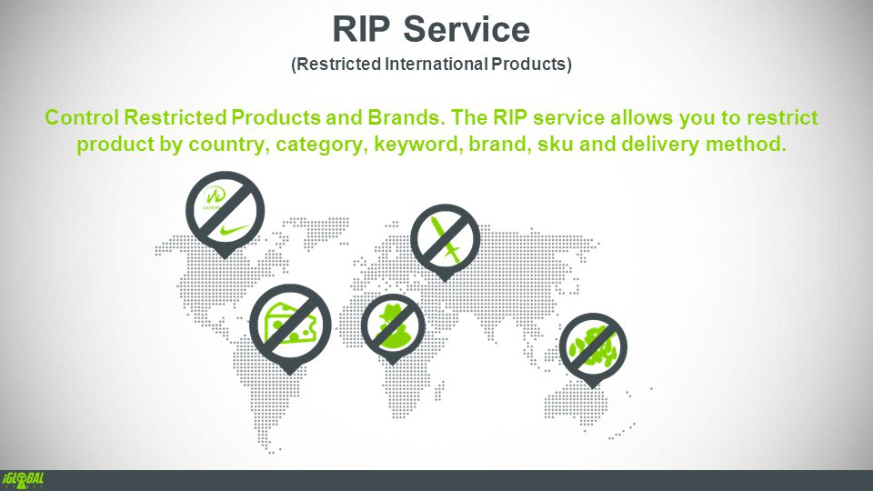 RIP Service (Restricted International Products) Control Restricted Products and Brands. The RIP service allows you to restrict product by country, cat