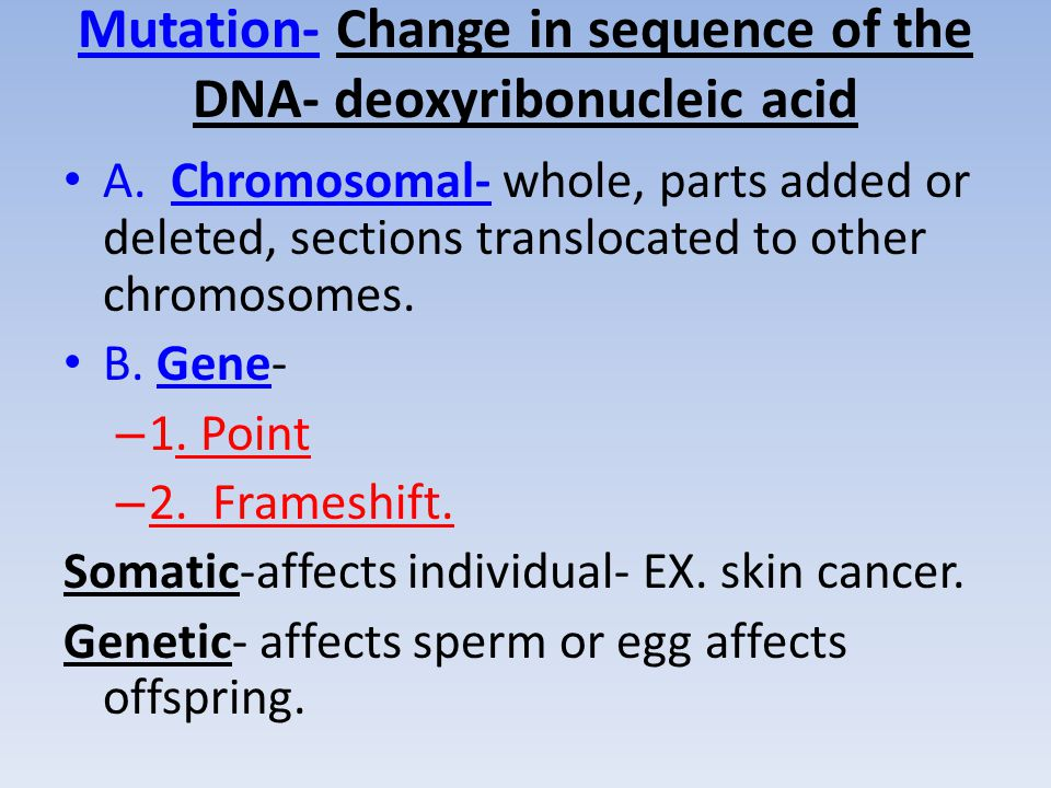 Mutation- Change in sequence of the DNA- deoxyribonucleic acid A.
