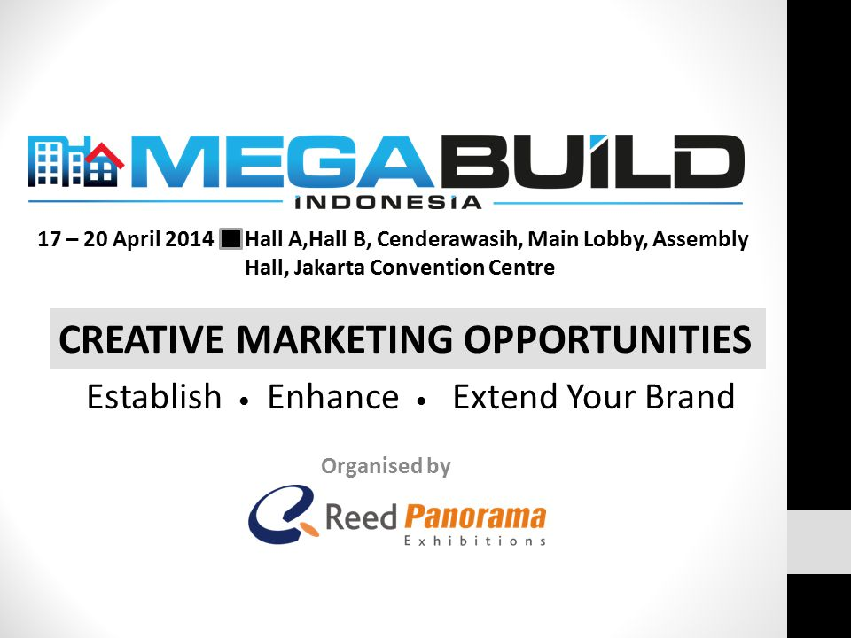 Organised by CREATIVE MARKETING OPPORTUNITIES 17 – 20 April 2014 Hall A,Hall B, Cenderawasih, Main Lobby, Assembly Hall, Jakarta Convention Centre Establish ● Enhance ● Extend Your Brand