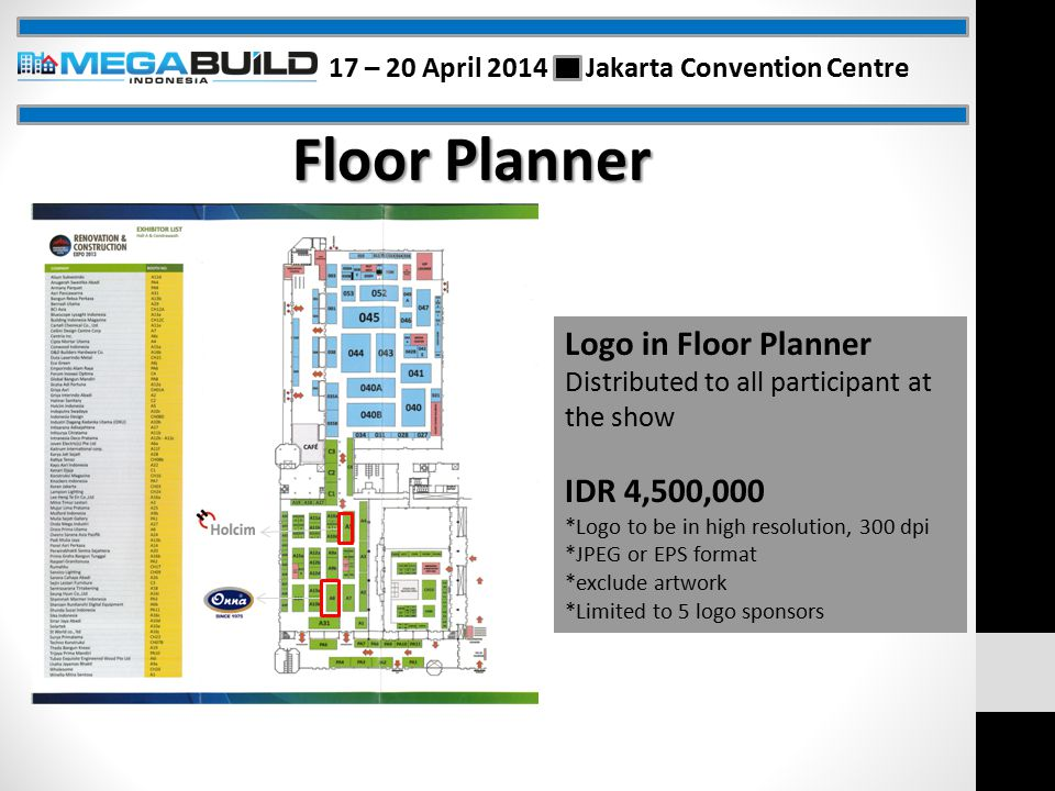 Floor Planner Logo in Floor Planner Distributed to all participant at the show IDR 4,500,000 *Logo to be in high resolution, 300 dpi *JPEG or EPS format *exclude artwork *Limited to 5 logo sponsors 17 – 20 April 2014 Jakarta Convention Centre
