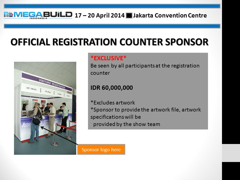 Sponsor logo here *EXCLUSIVE* Be seen by all participants at the registration counter IDR 60,000,000 *Excludes artwork *Sponsor to provide the artwork file, artwork specifications will be provided by the show team OFFICIAL REGISTRATION COUNTER SPONSOR 17 – 20 April 2014 Jakarta Convention Centre